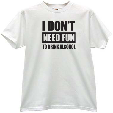 92c837dd I dont need fun to drink alcohol Funny T-shirt in white