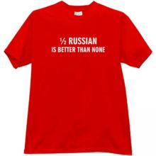 1/2 Russian is better than none Funny T-shirt in red