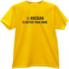 1/2 Russian is better than none Funny T-shirt in yellow