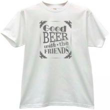 Good Beer with the Friends  - Funny T-shirt
