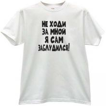I do not walk behind me, I lost! Funny Russian T-shirt in w