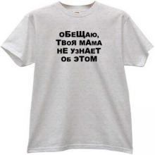 I promise, your Mom does not know about it Russian T-shirt in g