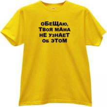 I promise, your Mom does not know about it Russian T-shirt in y