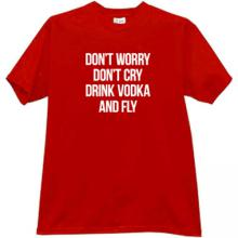 Dont Worry Dont Cry Drink Vodka and Fly Funny T-shirt