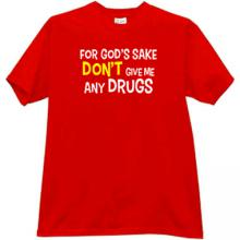 For Gods sake Dont give me any Drugs Funny T-shirt