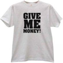 GIVE ME MONEY Funny T-shirt
