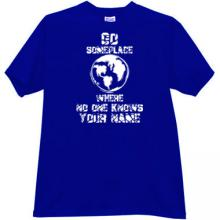 Go someplace where no ones know your name Funny bl t-shirt