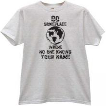 Go someplace where no ones know your name Funny g t-shirt