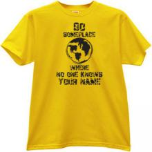 Go someplace where no ones know your name Funny y t-shirt