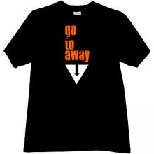 Go to away Funny T-shirt