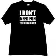 I dont need fun to drink alcohol Funny T-shirt in black