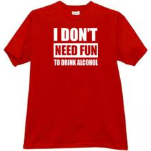 I dont need fun to drink alcohol Funny T-shirt in red