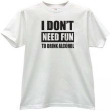 I dont need fun to drink alcohol Funny T-shirt in white
