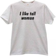 I like tall woman Funny T-shirt