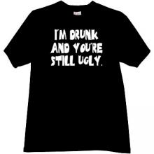 Im Drunk and youre still ugly. Funny T-shirt