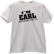 "Im EARL and youre in my ""to do"" list Funny T-shirt"