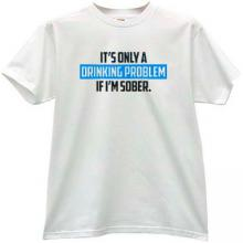 I have a Drinking Problem if Im Sober Funny T-shirt