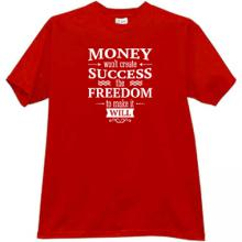Money wont create Success the Freedom to make it will Cool T-shi