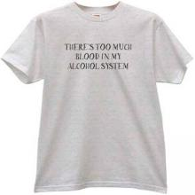 Theres too much blood in my alcohol system Funny T-shirt
