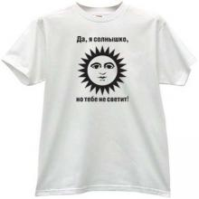 yes I am the sun, but you do not shine! Funny T-shirt