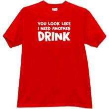 You look like I need another Drink Funny T-shirt
